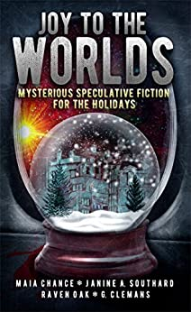 Joy to the Worlds: Mysterious Speculative Fiction for the Holidays by [Chance, Maia, Southard, Janine A., Oak, Raven, Clemans, G.]
