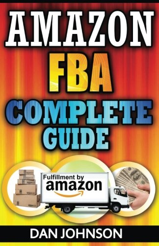 Amazon FBA: Complete Guide: Make Money Online With Amazon FBA: The Fulfillment by Amazon Bible: Best Amazon Selling Secrets Revealed: The Amazon FBA Selling Guide (How To Sell On Amazon Com)