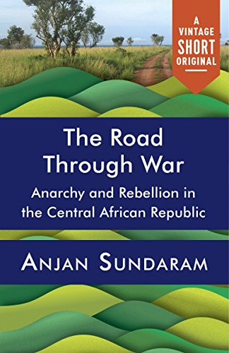 The Road Through War (Kindle Single): Anarchy and Rebellion in the Central African Republic (A Vintage Short)
