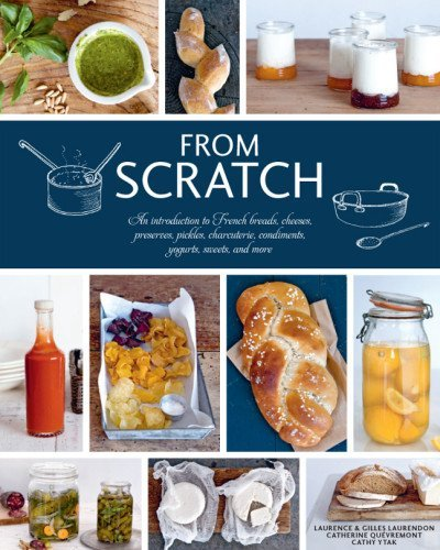 By Laurence Laurendon From Scratch: An Introduction to French Breads, Cheeses, Preserves, Pickles, Charcuterie, Condiments [Hardcover]