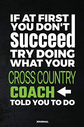 If At First You Don't Succeed Try Doing What Your Cross Country Coach Told You To Do Journal: Blank and Lined Notebook
