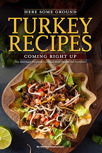 Here Some Ground Turkey Recipes Coming Right Up: The Alternate Healthier Ground Meat Option for Everyone by Martha Stephenson