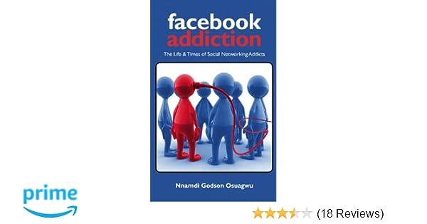 Facebook Addiction: The Life & Times of Social Networking Addicts: Nnamdi  Godson Osuagwu: 9780979748035: Amazon.com: Books