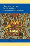 Taken from the Lips : Gender and Eros in Mesoamerican Religions, Marcos, Sylvia, 9004148906