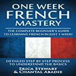 French: One Week French Mastery: The Complete Beginner's Guide to Learning French in Just 1 Week! | Chantal Abadie,Erica Stewart