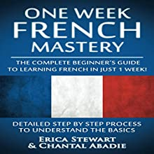 French: One Week French Mastery: The Complete Beginner's Guide to Learning French in Just 1 Week! | Livre audio Auteur(s) : Erica Stewart, Chantal Abadie Narrateur(s) : Nicole Chriqui