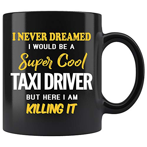 - Taxi Driver Coffee Mug. I Never Dreamed I Would Be A Super Cool Taxi Driver But Here I Am Killing It Funny Coffee Cup Top Gifts for Women Men 11 oz black