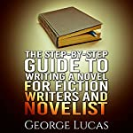 The Step-By-Step Guide to Writing a Novel for Fiction Writers and Novelist | George Lucas