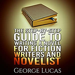 The Step-By-Step Guide to Writing a Novel for Fiction Writers and Novelist Audiobook
