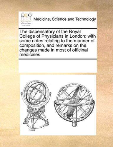 The dispensatory of the Royal College of Physicians in London: with some notes relating to the manner of composition, and remarks on the changes made in most of officinal medicines pdf epub