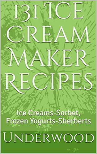 131 Ice Cream Maker Recipes: Ice Creams-Sorbet, Frozen Yogurts-Sherberts
