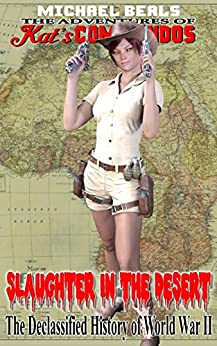 Slaughter in the Desert:  The Declassified History of World War II (The Adventures of Kat's COMMANDOS Book 1) by [Beals, Michael]