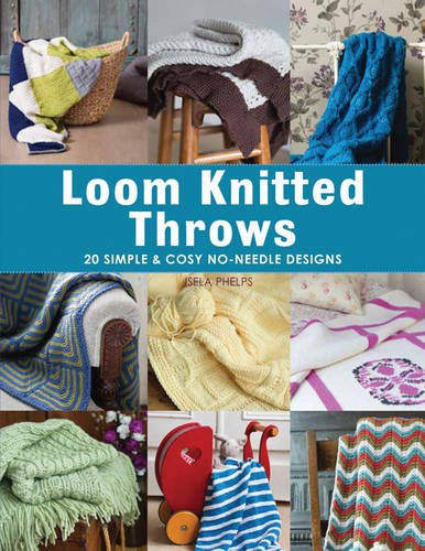 Loom Knitted Throws 20 Simple And Cosy No Needle Designs For All