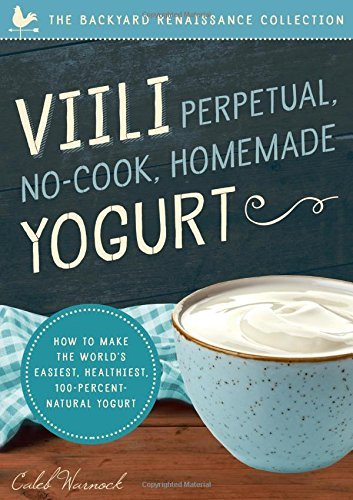 Viili Perpetual, No-Cook, Homemade Yogurt: How to Make the World's Easiest, Healthiest, 100-Percent Natural Yogurt by [Warnock, Caleb]