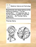 Experiments and Observations on the Following Subjects; 1 on the Preparation, of Magnesia Alba 2 on the Solvent Qualities of Calcined Magnesia, Thomas Henry, 1170129161