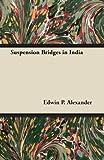 Suspension Bridges in Indi, Edwin P. Alexander, 144743918X