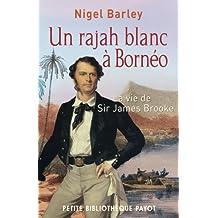 Un rajah blanc à Bornéo: Vie de Sir James Brooke (La)