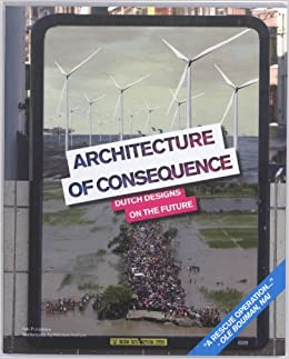 Architecture of Consequence: Dutch Designs on the Future ...