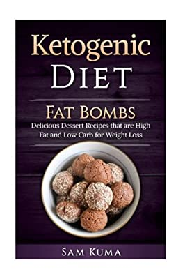 Ketogenic Diet: Fat Bombs: Delicious Dessert Recipes that are High Fat and Low Carb for Weight Loss (Paleo Cookbook of Ketogenic Diet Recipes for Weight Loss that are Anti-Inflammatory) (Volume 1)