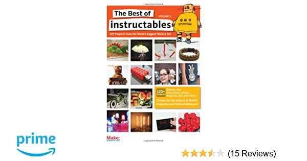 The Best Of Instructables Volume I Do It Yourself Projects From The