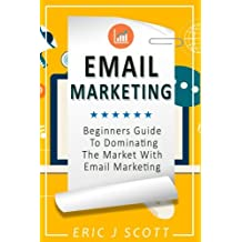Email Marketing: Beginners Guide to dominating the market with Email Marketing (Marketing Domination) (Volume 1)