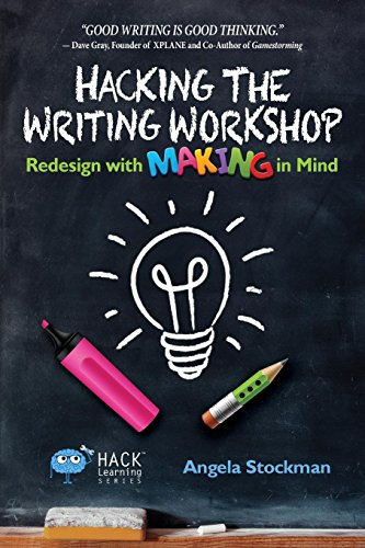 - Hacking the Writing Workshop: Redesign with Making in Mind (Hack Learning Series) (Volume 16)