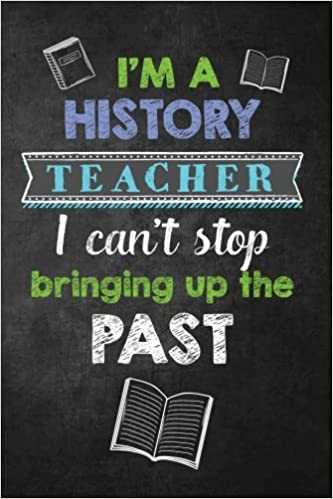 I M A History Teacher I Can T Stop Bringing Up The Past Funny History Teacher Appreciation Gift Teacher Notebook Journal With Lined And Blank Pages Teacher Appreciation Quotes And Gifts 9781981223770 Amazon Com Books