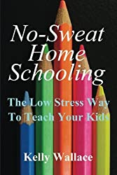 No Sweat Home Schooling: The Low Stress Way To Teach Your Kids