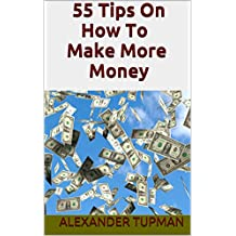 55 Tips On How To Make More Money: Great Ideas to Earn Extra Cash!