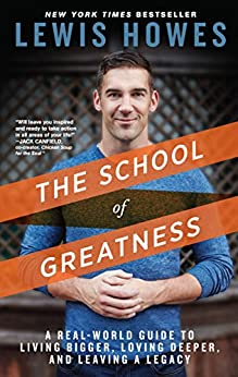 The School of Greatness: A Real-World Guide to Living Bigger, Loving Deeper, and Leaving a Legacy por [Howes, Lewis]