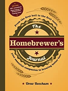 The Homebrewer's Journal: From the First Boil to the First Taste, Your Essential Companion to Brewing Better Beer by Drew Beechum (2013-01-18)