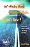 We're Getting Wired, We're Going Mobile, What's Next? : Fresh Ideas for Educational Technology Planning, Williams, Bard, 1564841820