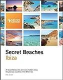 Secret Beaches: Ibiza: 27 Beautiful Beaches and Coves Hidden Along the Glorious Coastline of the White Isle