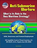 Anti-Submarine Warfare: What is its Role in the New Maritime Strategy? ASW, Deterrence and Forward Deployment, SSK Capability Trends of Threat Countries, LCS, MH-60S/R, UUVs, Virginia class SSN, MMA