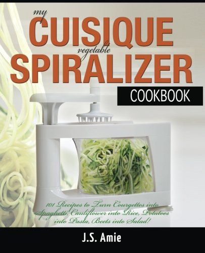 My CUISIQUE Vegetable Spiralizer Cookbook: 101 Recipes to Turn Courgette into Pasta, Cauliflower into Rice, Potatoes into Lasagne, Beetroot into Salad ... (Vegetable Spiralizer Cookbooks) (Volume 5)