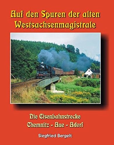 Auf den Spuren der alten Westsachsenmagistrale: Die Eisenbahnstrecke Chemnitz - Aue - Adorf