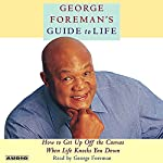 George Foreman's Guide to Life: How to Get Up Off the Canvas When Life Knocks You Down | George Foreman