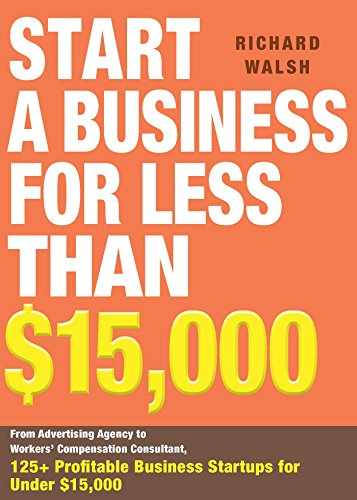 Start a Business for Less Than $15,000: From Advertising Agency to Workers' Compensation Consultant, 125+ Profitable Business Startups for Under $15,000