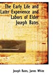 The Early Life and Later Experience and Labors of Elder Joseph Bates, James White Bates, 1103623796
