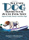 The Only Dog Tricks Book You'll Ever Need: Impress Friends, Family--and Other Dogs!