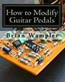 How to Modify Guitar Pedals: A complete how-to package for the electronics newbie on how to modify guitar and bass effects pedals