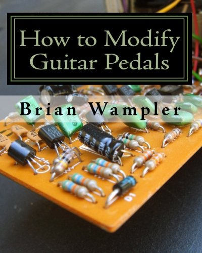 How to Modify Guitar Pedals: A complete how-to package for the electronics newbie on how to modify guitar and bass effects pedals (Best Bass Guitar Effects)