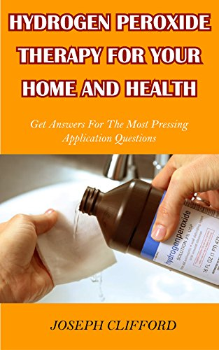 HYDROGEN PEROXIDE THERAPY FOR YOUR HOME AND HEALTH: GET ANSWERS FOR THE MOST PRESSING H2O2 APPLICATION QUESTIONS
