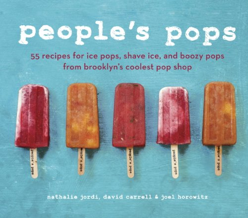 People's Pops: 55 Recipes for Ice Pops, Shave Ice, and Boozy Pops from Brooklyn's Coolest Pop S hop: A Cookbook (Chelsea Market Best Food)