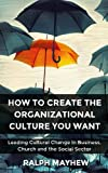 img - for How To Create The Organizational Culture You Want: Leading Cultural Change in Business, Church and the Social Sector book / textbook / text book