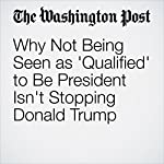 Why Not Being Seen as 'Qualified' to Be President Isn't Stopping Donald Trump | Aaron Blake