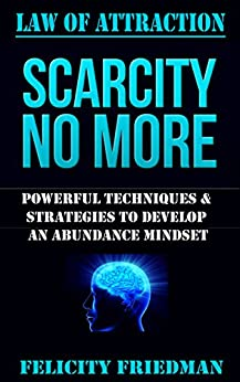 LAW OF ATTRACTION: Scarcity No More: Powerful Techniques & Strategies to Develop An Abundance Mindset by [Friedman, Felicity]