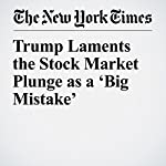 Trump Laments the Stock Market Plunge as a 'Big Mistake' | Michael D. Shear,Alan Rappeport