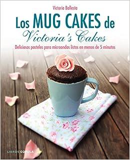 Los Mug Cakes De Victoria's Cakes: Deliciosos Pasteles Para Microondas Listos En Menos De 5 Minutos por Victoria Ballesta epub