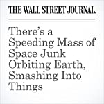 There's a Speeding Mass of Space Junk Orbiting Earth, Smashing Into Things | Robert Lee Hotz
